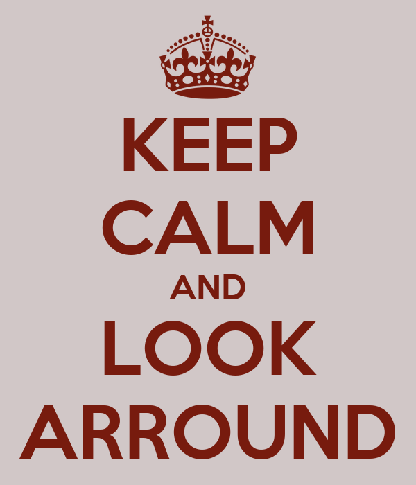 KEEP CALM AND LOOK ARROUND