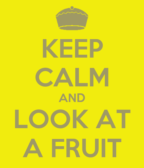 KEEP CALM AND LOOK AT A FRUIT