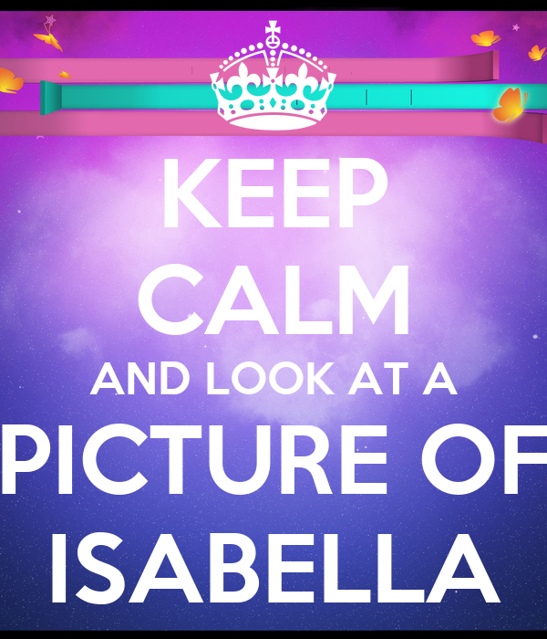 KEEP CALM AND LOOK AT A PICTURE OF ISABELLA