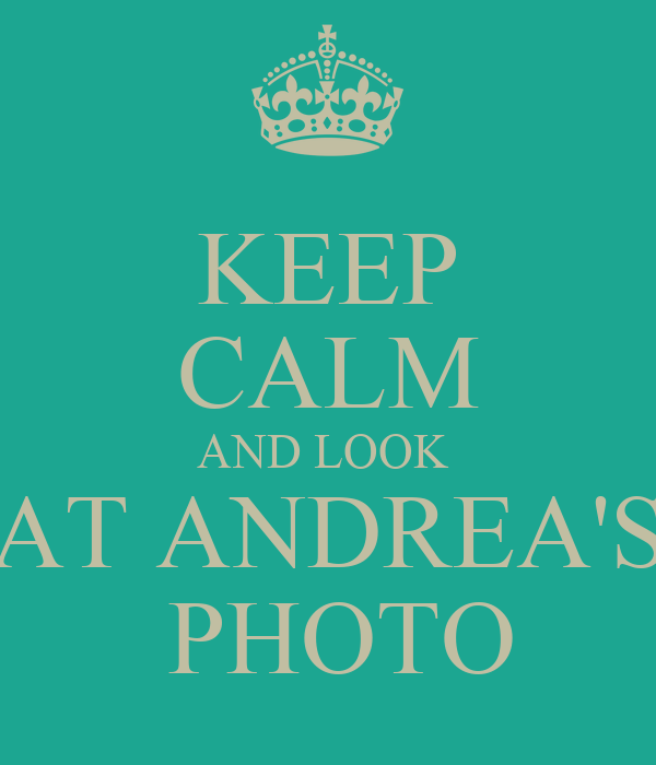 KEEP CALM AND LOOK  AT ANDREA'S  PHOTO