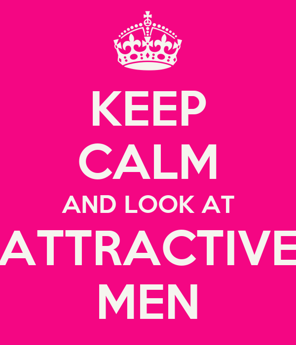 KEEP CALM AND LOOK AT ATTRACTIVE MEN