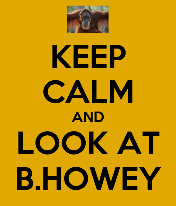 KEEP CALM AND LOOK AT B.HOWEY