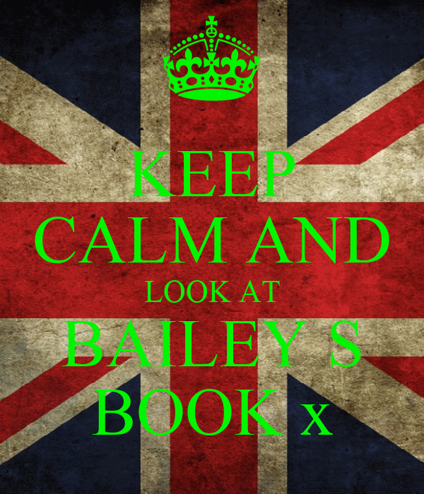 KEEP CALM AND LOOK AT BAILEY S BOOK x