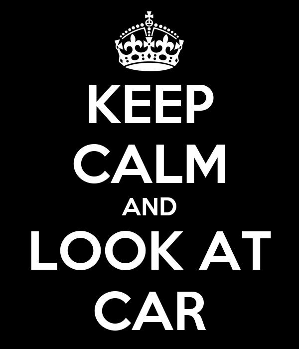 KEEP CALM AND LOOK AT CAR