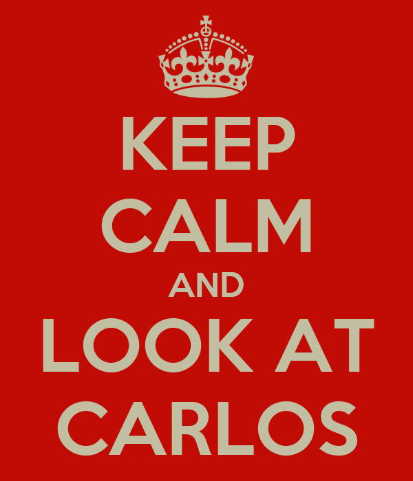 KEEP CALM AND LOOK AT CARLOS