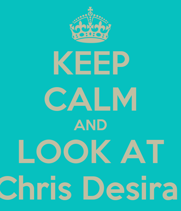 KEEP CALM AND LOOK AT Chris Desira