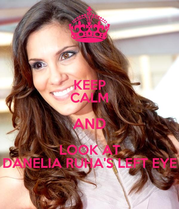 KEEP CALM AND LOOK AT DANELIA RUHA'S LEFT EYE