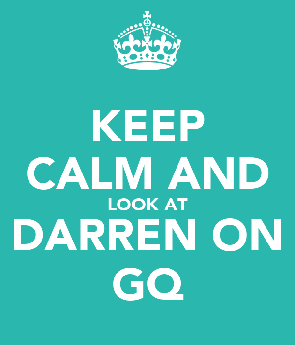KEEP CALM AND LOOK AT DARREN ON GQ