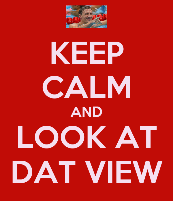 KEEP CALM AND LOOK AT DAT VIEW