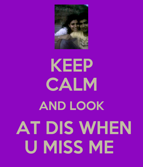 KEEP CALM AND LOOK  AT DIS WHEN U MISS ME