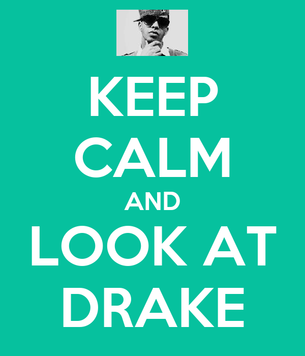 KEEP CALM AND LOOK AT DRAKE