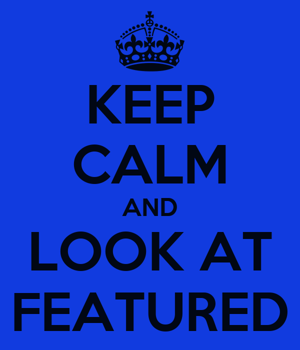 KEEP CALM AND LOOK AT FEATURED