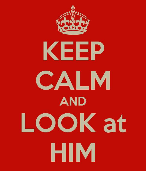 KEEP CALM AND LOOK at HIM