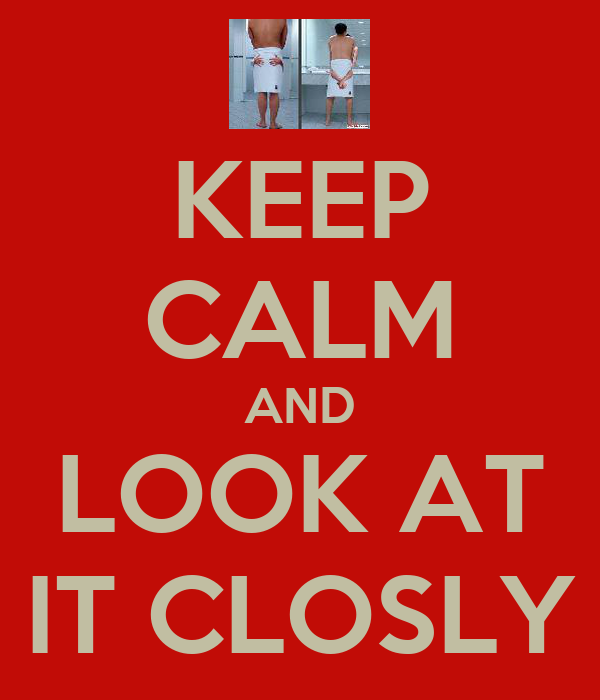 KEEP CALM AND LOOK AT IT CLOSLY