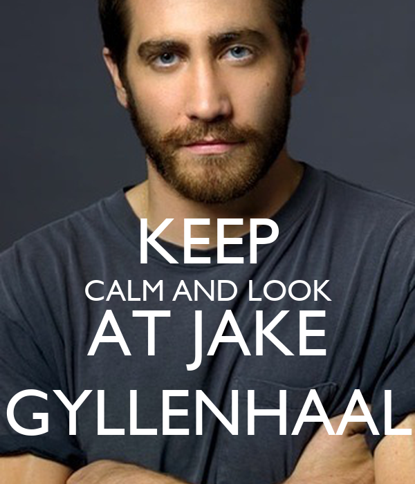 KEEP CALM AND LOOK AT JAKE GYLLENHAAL
