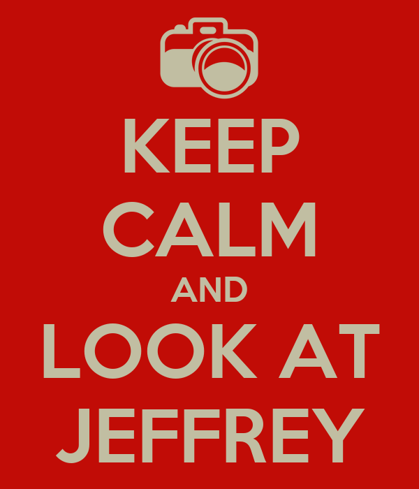 KEEP CALM AND LOOK AT JEFFREY