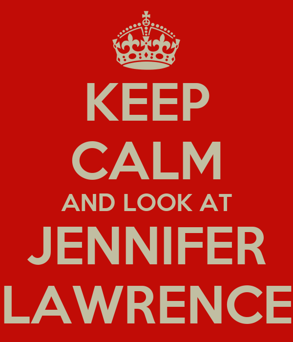 KEEP CALM AND LOOK AT JENNIFER LAWRENCE