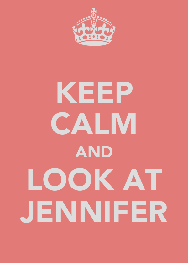 KEEP CALM AND LOOK AT JENNIFER