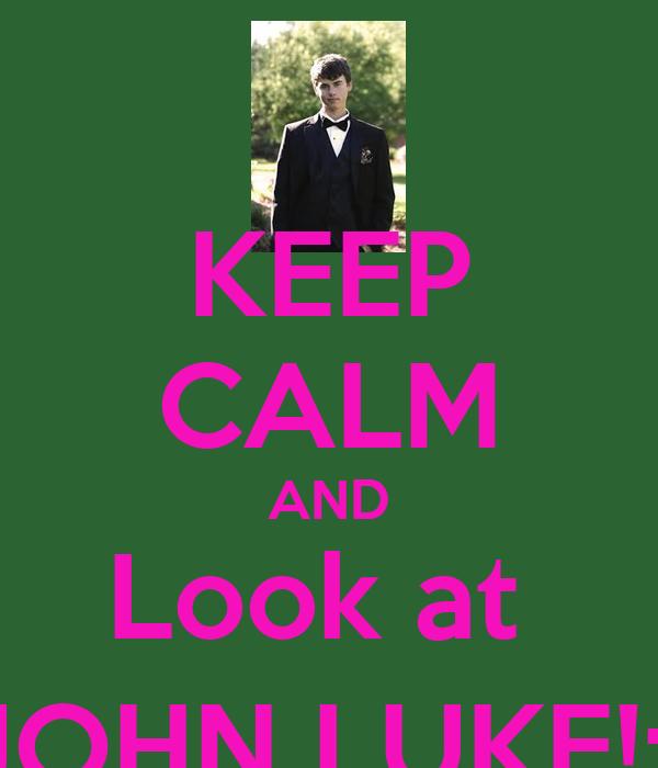 KEEP CALM AND Look at  JOHN LUKE!:)