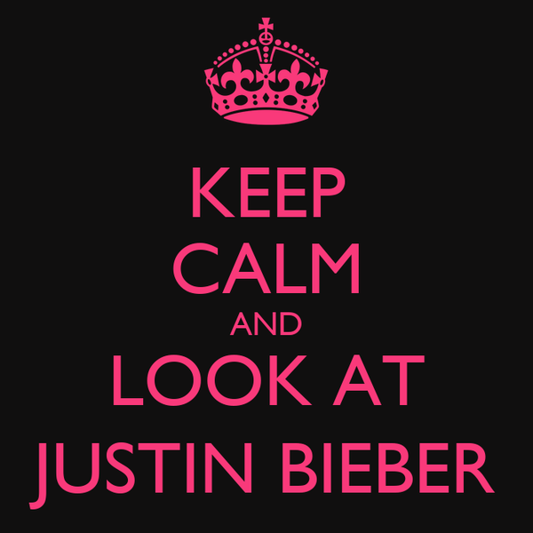 KEEP CALM AND LOOK AT JUSTIN BIEBER