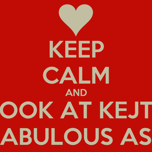 KEEP CALM AND LOOK AT KEJTS FABULOUS ASS