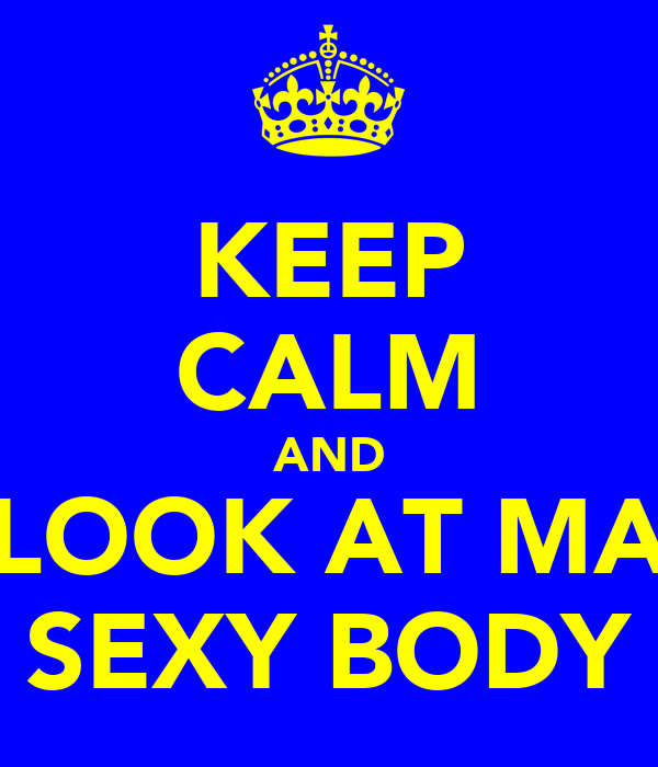 KEEP CALM AND LOOK AT MA SEXY BODY