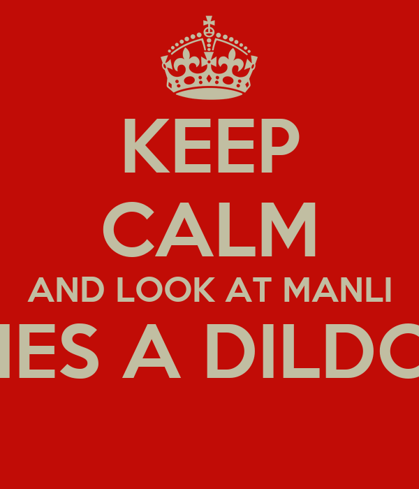 KEEP CALM AND LOOK AT MANLI HES A DILDO!