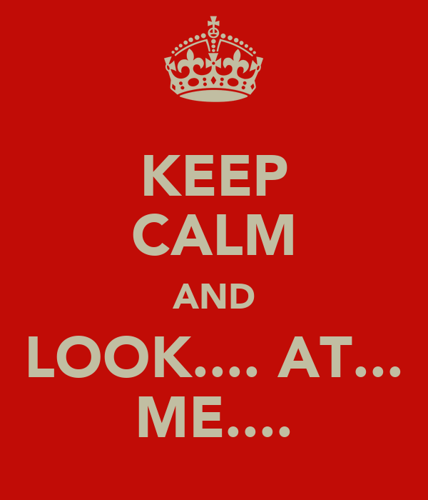 KEEP CALM AND LOOK.... AT... ME....