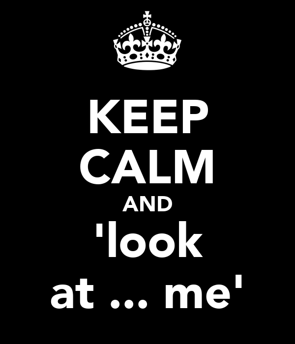 KEEP CALM AND 'look at ... me'