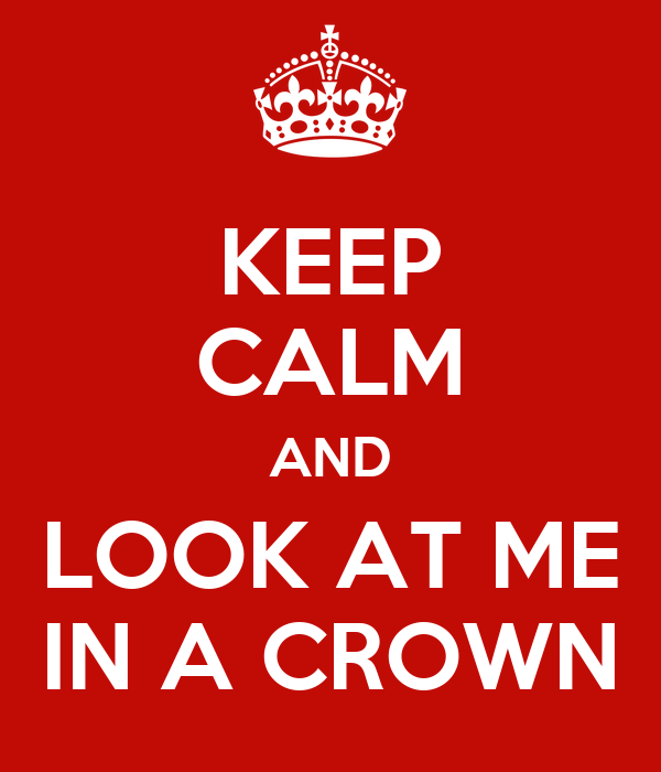 KEEP CALM AND LOOK AT ME IN A CROWN