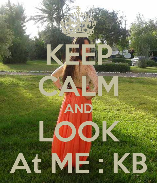 KEEP CALM AND LOOK At ME : KB