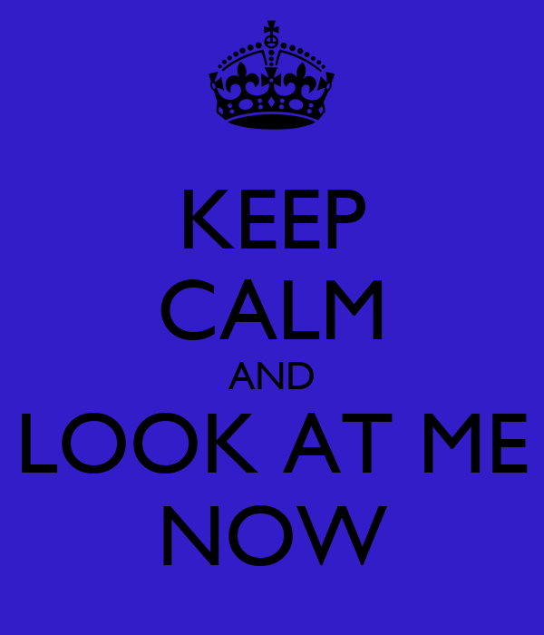 KEEP CALM AND LOOK AT ME NOW