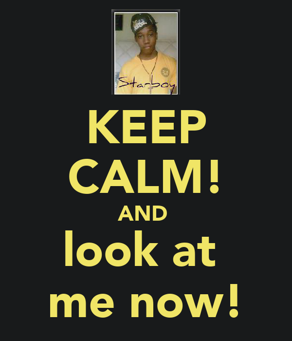KEEP CALM! AND  look at  me now!