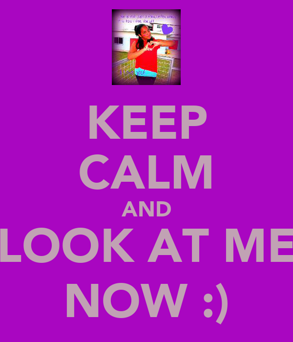 KEEP CALM AND LOOK AT ME NOW :)