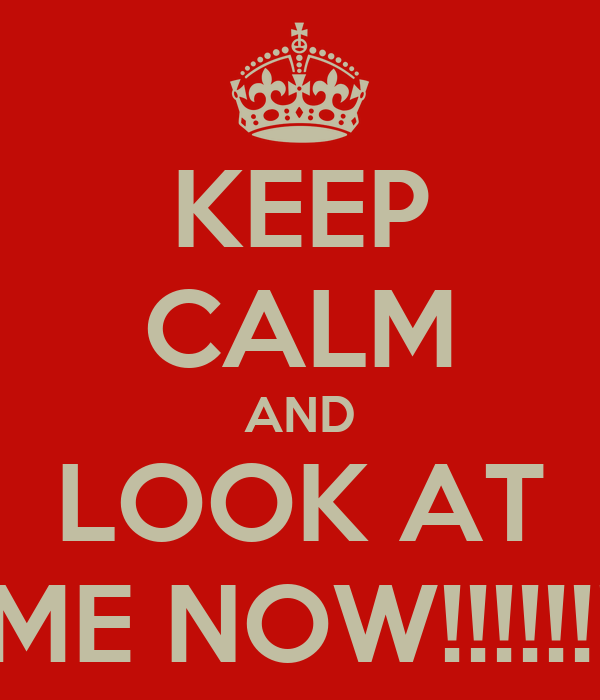 KEEP CALM AND LOOK AT ME NOW!!!!!!!