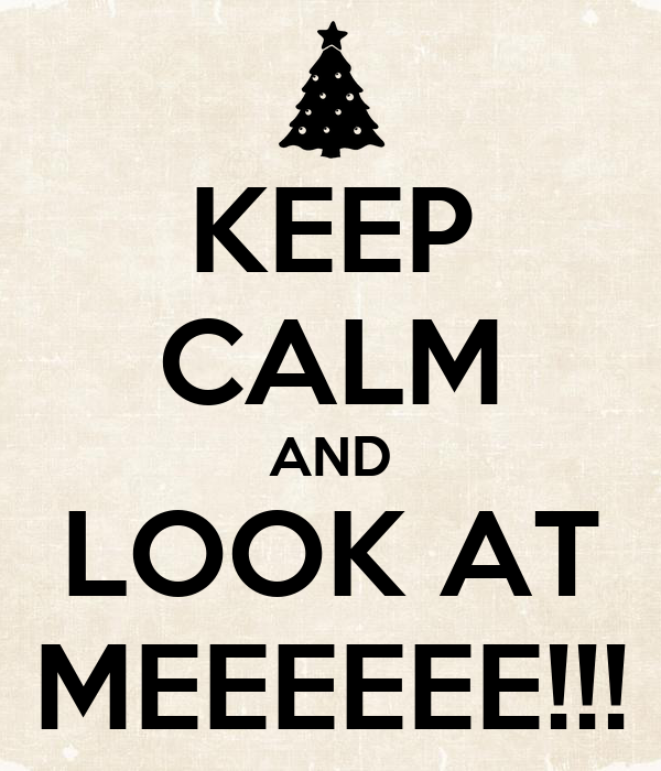 KEEP CALM AND LOOK AT MEEEEEE!!!