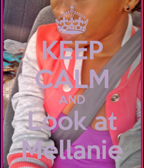 KEEP CALM AND Look at Mellanie