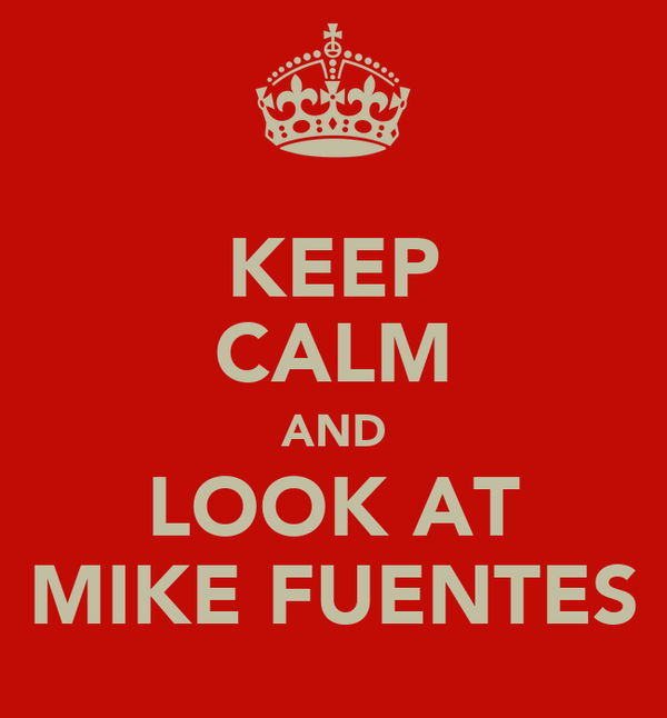 KEEP CALM AND LOOK AT MIKE FUENTES