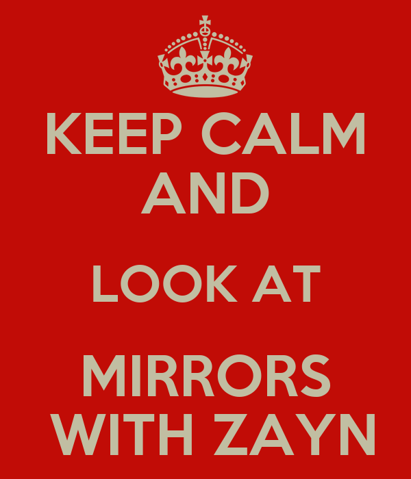KEEP CALM AND LOOK AT MIRRORS  WITH ZAYN
