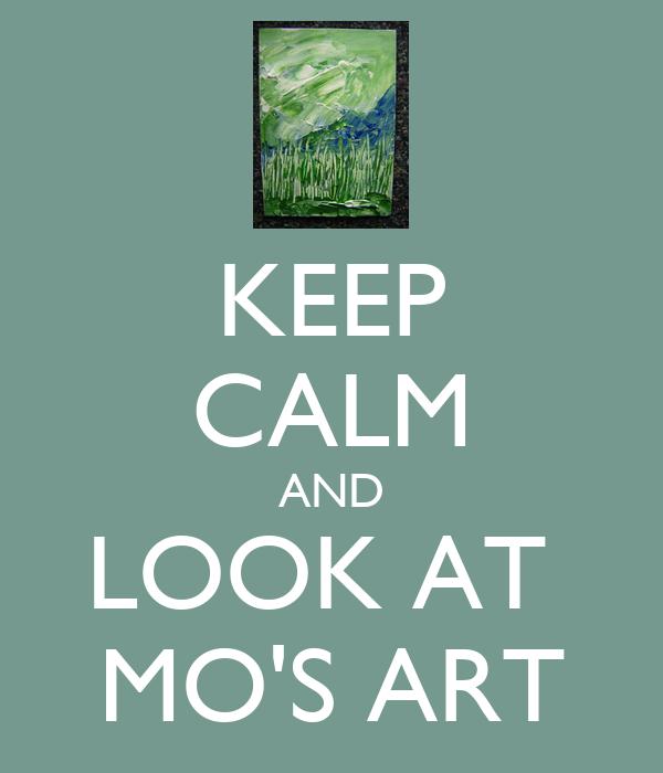 KEEP CALM AND LOOK AT  MO'S ART
