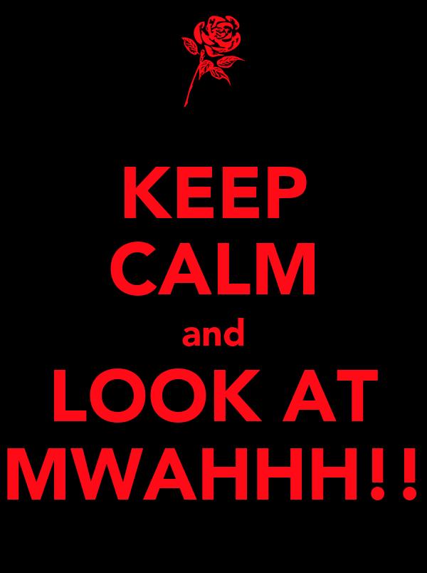 KEEP CALM and LOOK AT MWAHHH!!
