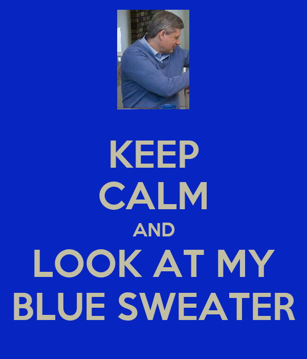 KEEP CALM AND LOOK AT MY BLUE SWEATER
