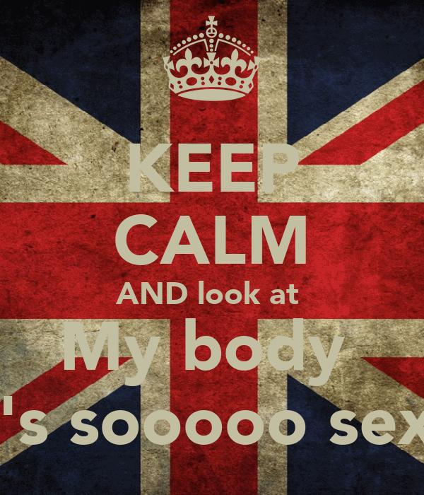 KEEP CALM AND look at  My body  It's sooooo sexy