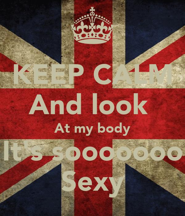 KEEP CALM And look  At my body It's sooooooo Sexy