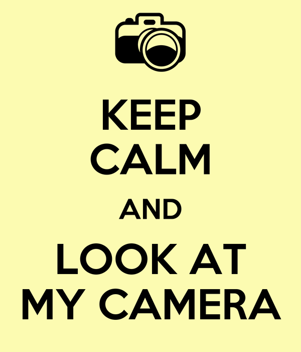 KEEP CALM AND LOOK AT MY CAMERA