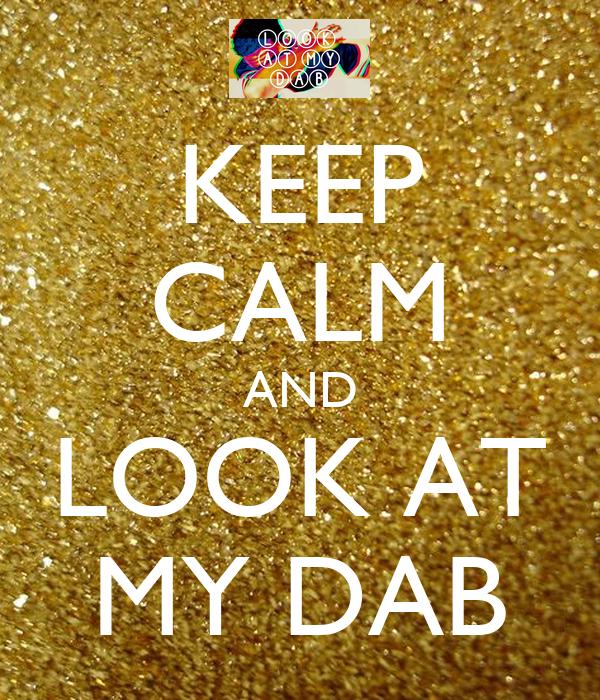KEEP CALM AND LOOK AT MY DAB