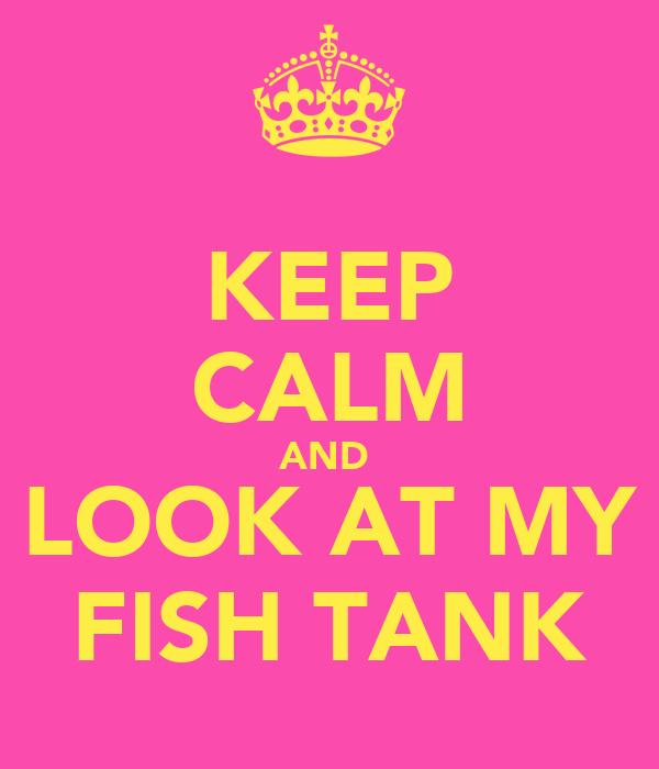 KEEP CALM AND  LOOK AT MY FISH TANK