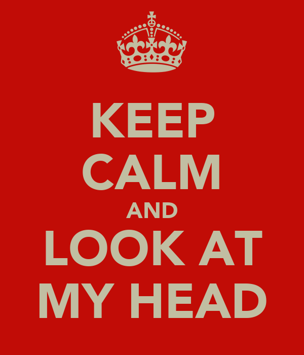 KEEP CALM AND LOOK AT MY HEAD