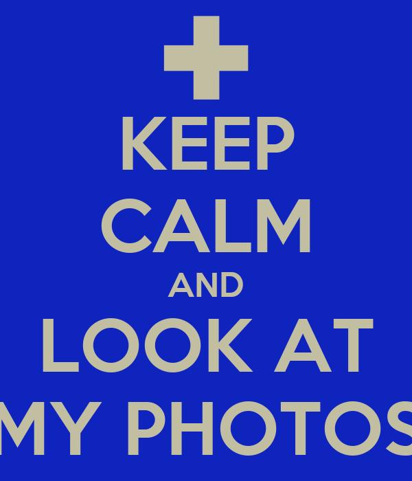 KEEP CALM AND LOOK AT MY PHOTOS