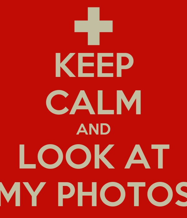 KEEP CALM AND LOOK AT MY PHOTOS